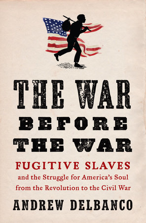 The War Before the War: Fugitive Slaves and the Struggle for America's Soul from the Revolution to t